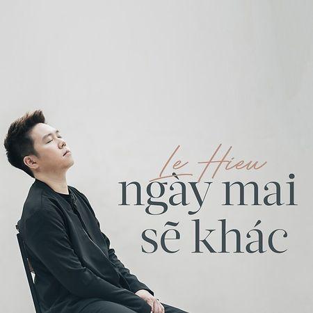 Loi bai hat 'Ngay mai se khac' cua Le Hieu - Anh 1