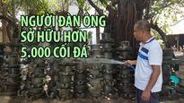 Người đàn ông sở hữu hơn 5.000 cối đá ở Nha Trang
