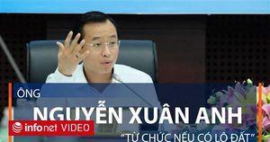 Ông Nguyễn Xuân Anh: 'Từ chức nếu có lô đất'