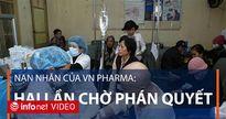 Nạn nhân của VN Pharma: Chờ phán quyết công bằng