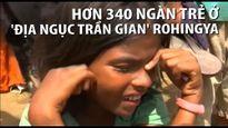 Trẻ em Rohingya sống trong 'địa ngục trần gian'