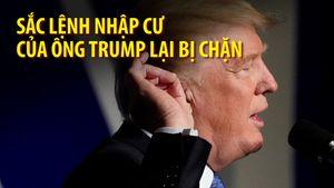 Lệnh cấm nhập cư của tổng thống Trump lại bị chặn