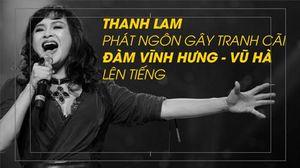 Đàm Vĩnh Hưng tiếc cho phát ngôn của Thanh Lam, Vũ Hà: 'Thanh Lam sai 90%'