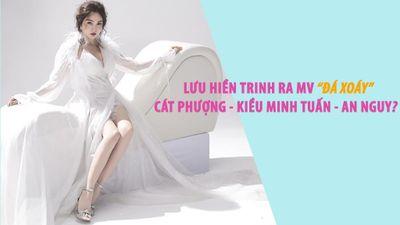 Lưu Hiền Trinh ra MV 'đá xoáy' Cát Phượng - Kiều Minh Tuấn - An Nguy?
